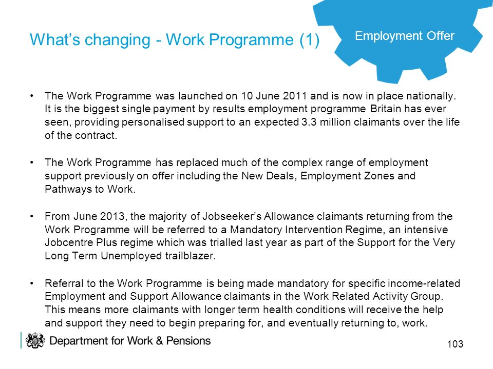 103 Whats changing - Work Programme (1) The Work Programme was launched on 10 June 2011 and is now in place nationally. It is the biggest single payme