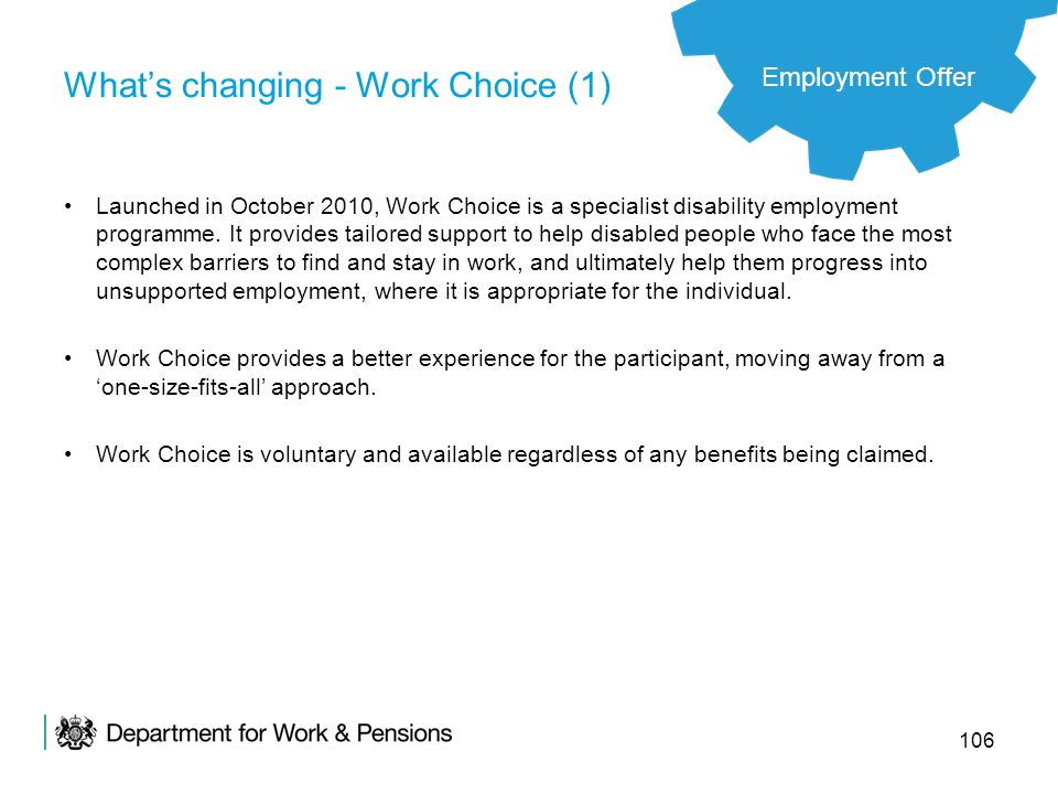 106 Whats changing - Work Choice (1) Launched in October 2010, Work Choice is a specialist disability employment programme. It provides tailored suppo