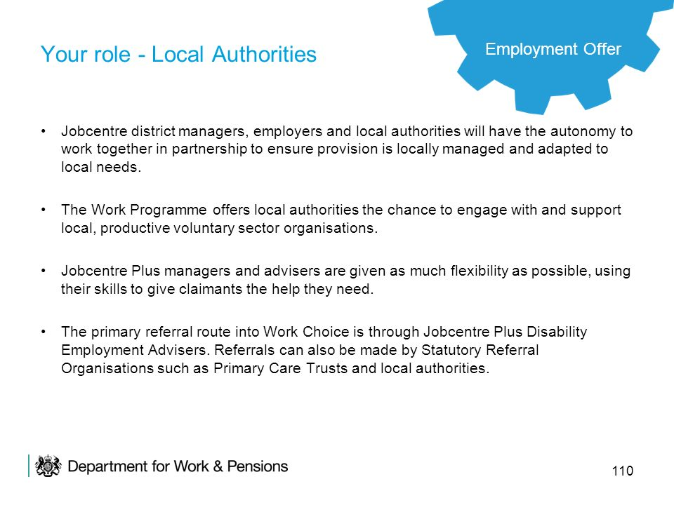110 Your role - Local Authorities Jobcentre district managers, employers and local authorities will have the autonomy to work together in partnership