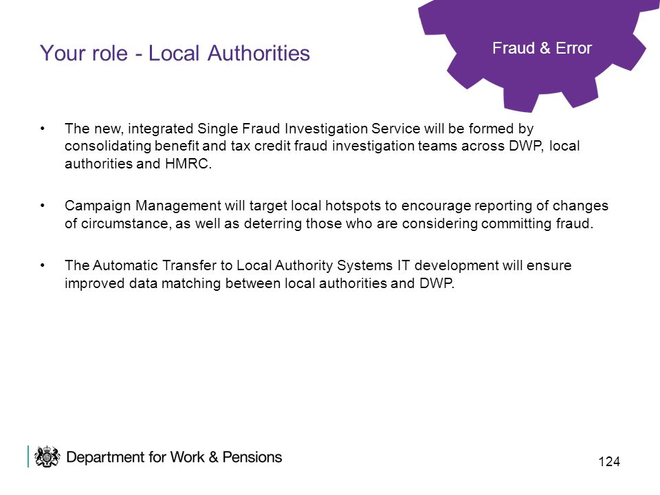 124 Your role - Local Authorities Fraud & Error The new, integrated Single Fraud Investigation Service will be formed by consolidating benefit and tax