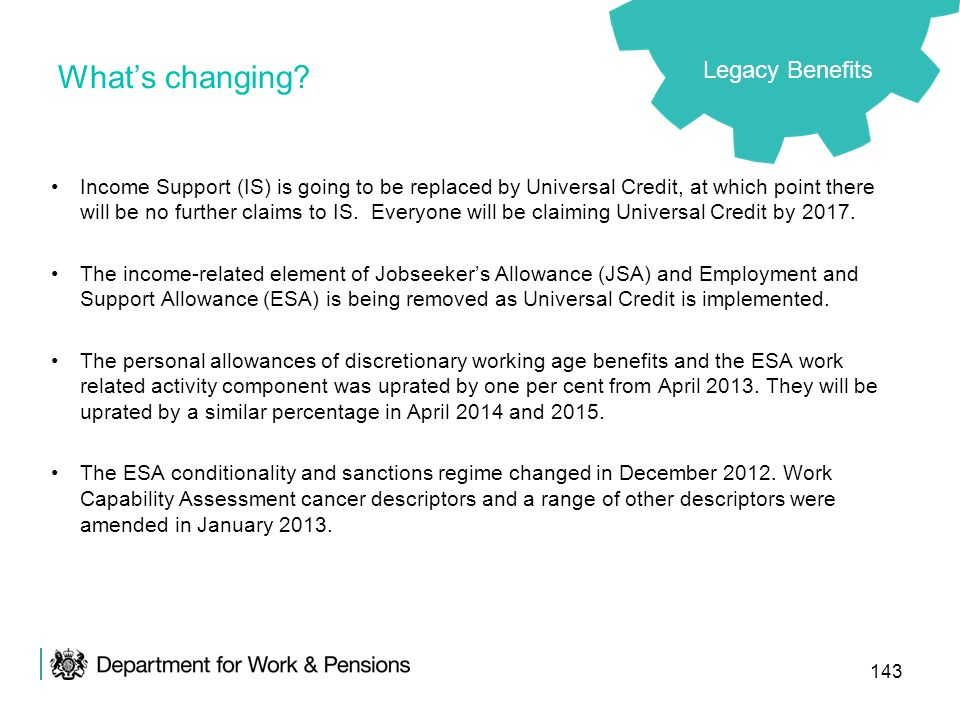 143 Whats changing? Income Support (IS) is going to be replaced by Universal Credit, at which point there will be no further claims to IS. Everyone wi