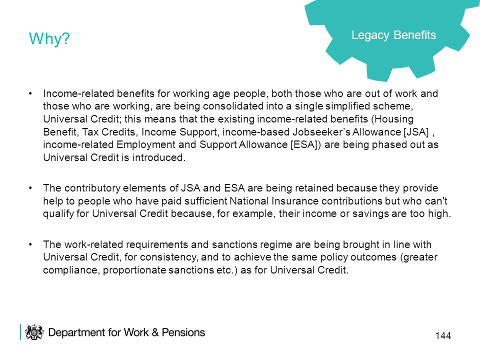 144 Why? Legacy Benefits Income-related benefits for working age people, both those who are out of work and those who are working, are being consolida