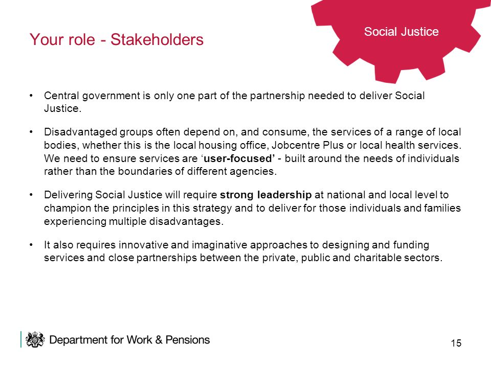 15 Your role - Stakeholders Central government is only one part of the partnership needed to deliver Social Justice. Disadvantaged groups often depend