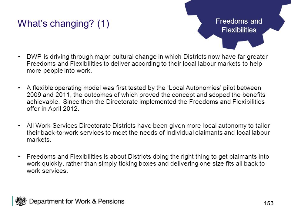 153 Whats changing? (1) DWP is driving through major cultural change in which Districts now have far greater Freedoms and Flexibilities to deliver acc