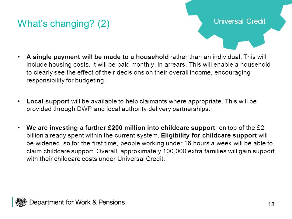 18 Whats changing? (2) A single payment will be made to a household rather than an individual. This will include housing costs. It will be paid monthl