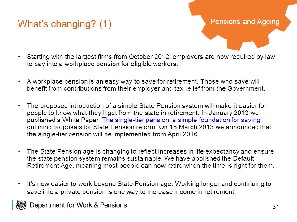 31 Whats changing? (1) Pensions and Ageing Starting with the largest firms from October 2012, employers are now required by law to pay into a workplac