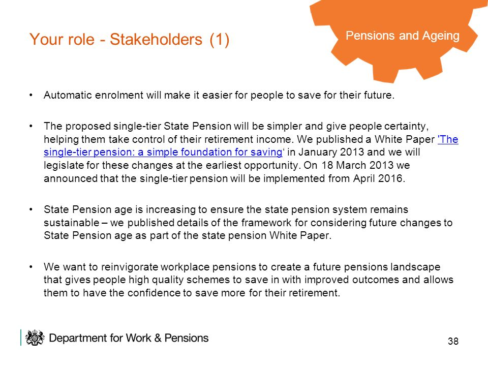 38 Your role - Stakeholders (1) Automatic enrolment will make it easier for people to save for their future. The proposed single-tier State Pension wi
