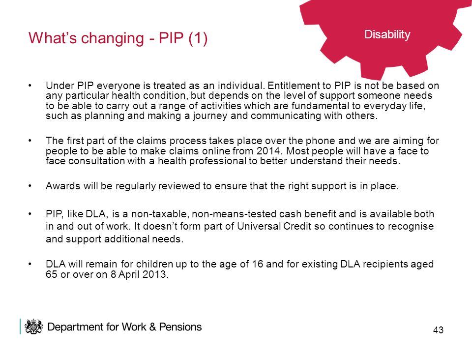 43 Whats changing - PIP (1) Disability Under PIP everyone is treated as an individual. Entitlement to PIP is not be based on any particular health con
