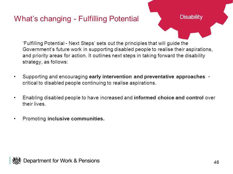 46 Whats changing - Fulfilling Potential Fulfilling Potential - Next Steps sets out the principles that will guide the Governments future work in supp