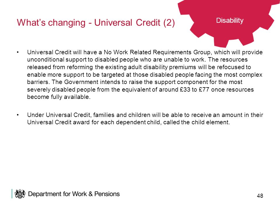 48 Whats changing - Universal Credit (2) Universal Credit will have a No Work Related Requirements Group, which will provide unconditional support to