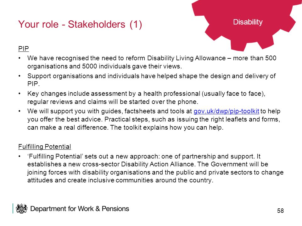 58 Your role - Stakeholders (1) PIP We have recognised the need to reform Disability Living Allowance – more than 500 organisations and 5000 individua