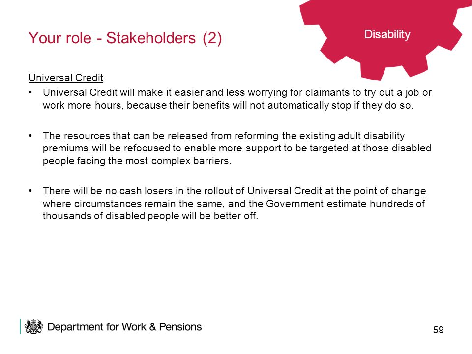 59 Your role - Stakeholders (2) Universal Credit Universal Credit will make it easier and less worrying for claimants to try out a job or work more ho