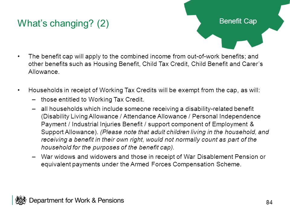 84 Whats changing? (2) Benefit Cap The benefit cap will apply to the combined income from out-of-work benefits; and other benefits such as Housing Ben