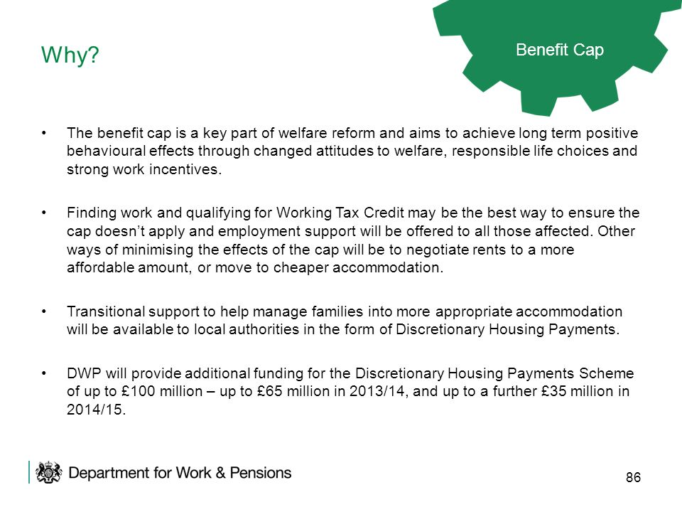 86 Why? Benefit Cap The benefit cap is a key part of welfare reform and aims to achieve long term positive behavioural effects through changed attitud