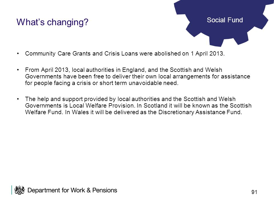 91 Whats changing? Community Care Grants and Crisis Loans were abolished on 1 April 2013. From April 2013, local authorities in England, and the Scott