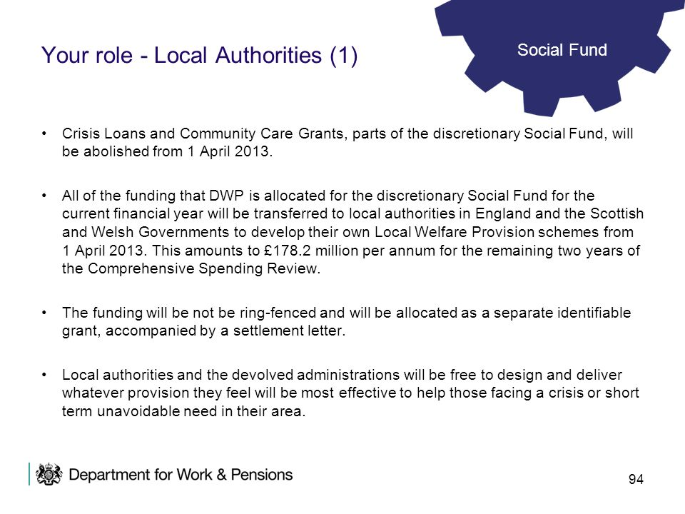 94 Your role - Local Authorities (1) Crisis Loans and Community Care Grants, parts of the discretionary Social Fund, will be abolished from 1 April 20