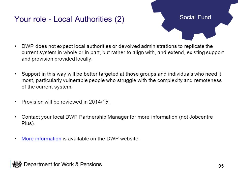 95 DWP does not expect local authorities or devolved administrations to replicate the current system in whole or in part, but rather to align with, an