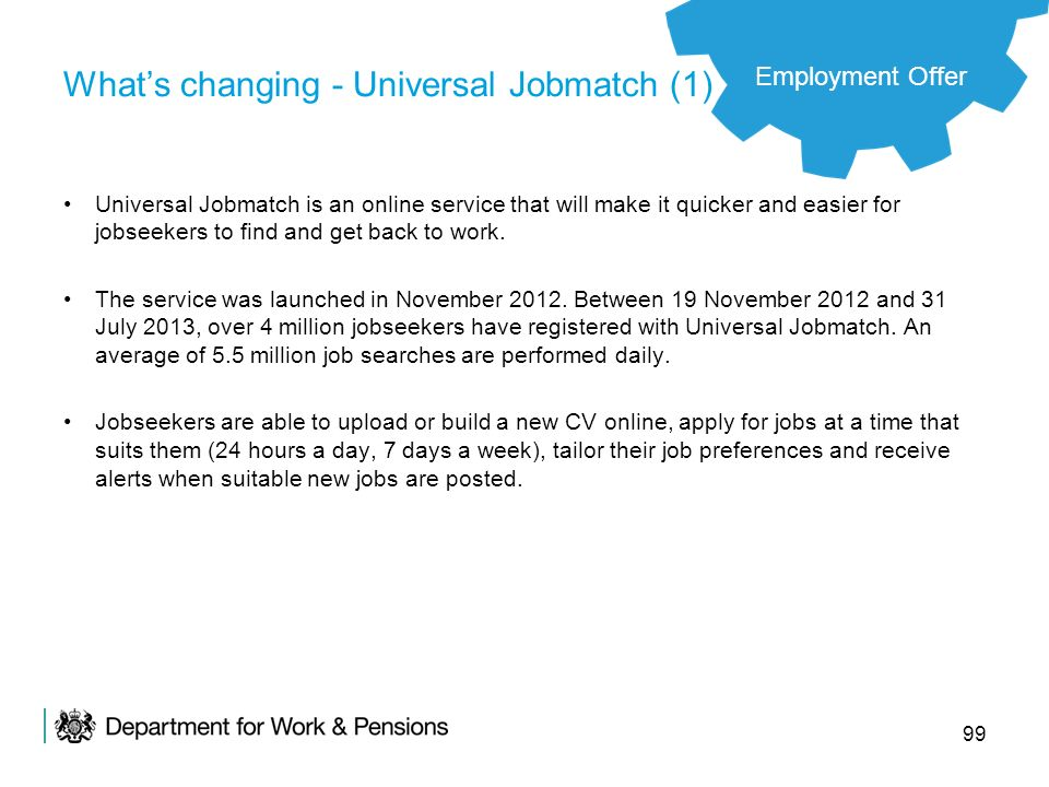 99 Whats changing - Universal Jobmatch (1) Universal Jobmatch is an online service that will make it quicker and easier for jobseekers to find and get