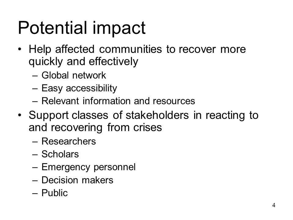 4 Help affected communities to recover more quickly and effectively –Global network –Easy accessibility –Relevant information and resources Support classes of stakeholders in reacting to and recovering from crises –Researchers –Scholars –Emergency personnel –Decision makers –Public Potential impact