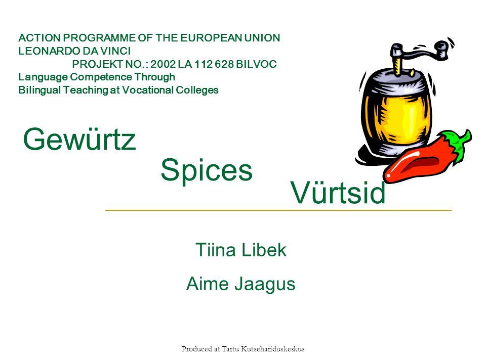 Produced at Tartu Kutsehariduskeskus Vürtsid Spices Gewürtz Tiina Libek Aime Jaagus ACTION PROGRAMME OF THE EUROPEAN UNION LEONARDO DA VINCI PROJEKT N
