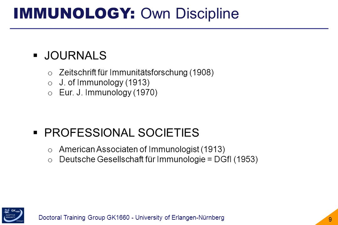 Doctoral Training Group GK1660 - University of Erlangen-Nürnberg 10 TIME LINE - History of Immunology Discovery of cells and germs (1683 - 1876) Prevention of Infection (1840 – today) Start of Immunology (1796-1910) The antibody problem - Immunochemistry (1910 - 1975) Self-/non-self discrimination (1940 – today) Models to explain antibody diversity (1897 and 1950s) Discovery of B and T cells (1960s) The molecular revolution (1974 – today)