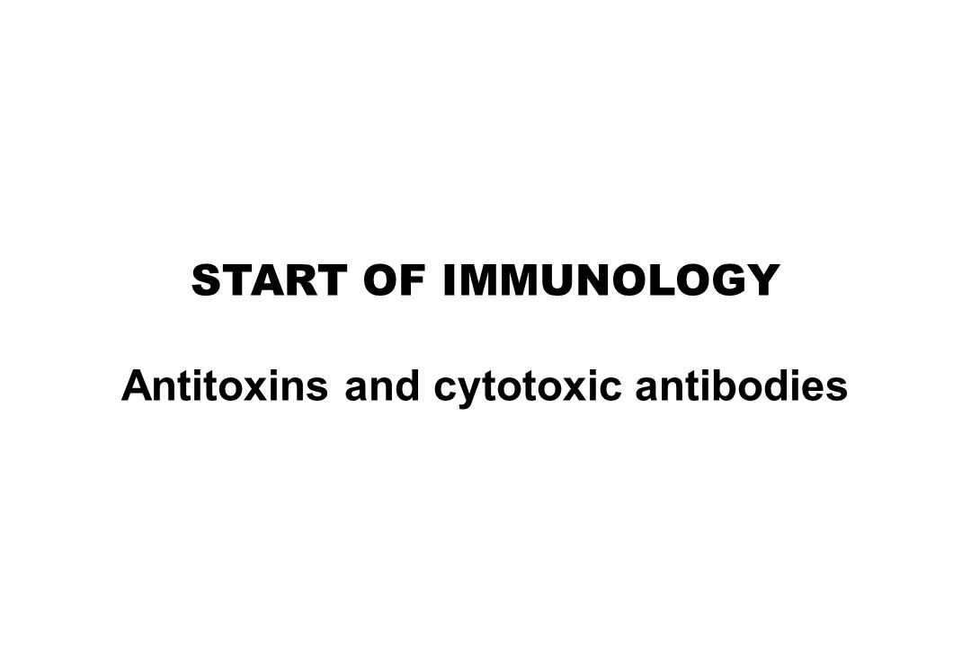 START OF IMMUNOLOGY Antitoxins and cytotoxic antibodies