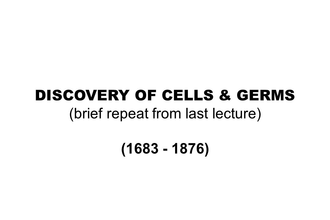 DISCOVERY OF CELLS & GERMS (brief repeat from last lecture) (1683 - 1876)