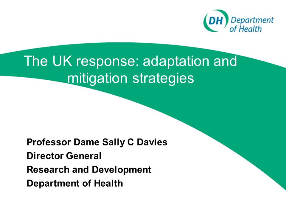 The UK response: adaptation and mitigation strategies Professor Dame Sally C Davies Director General Research and Development Department of Health