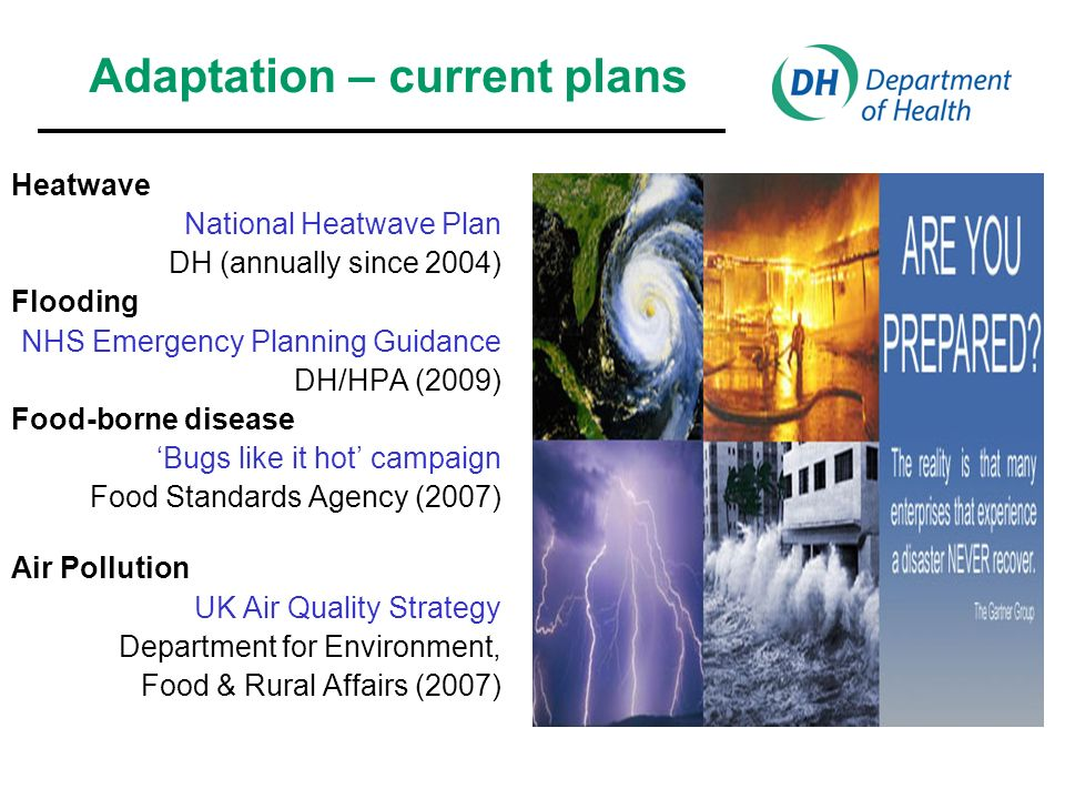 Heatwave National Heatwave Plan DH (annually since 2004) Flooding NHS Emergency Planning Guidance DH/HPA (2009) Food-borne disease Bugs like it hot campaign Food Standards Agency (2007) Air Pollution UK Air Quality Strategy Department for Environment, Food & Rural Affairs (2007) Adaptation – current plans