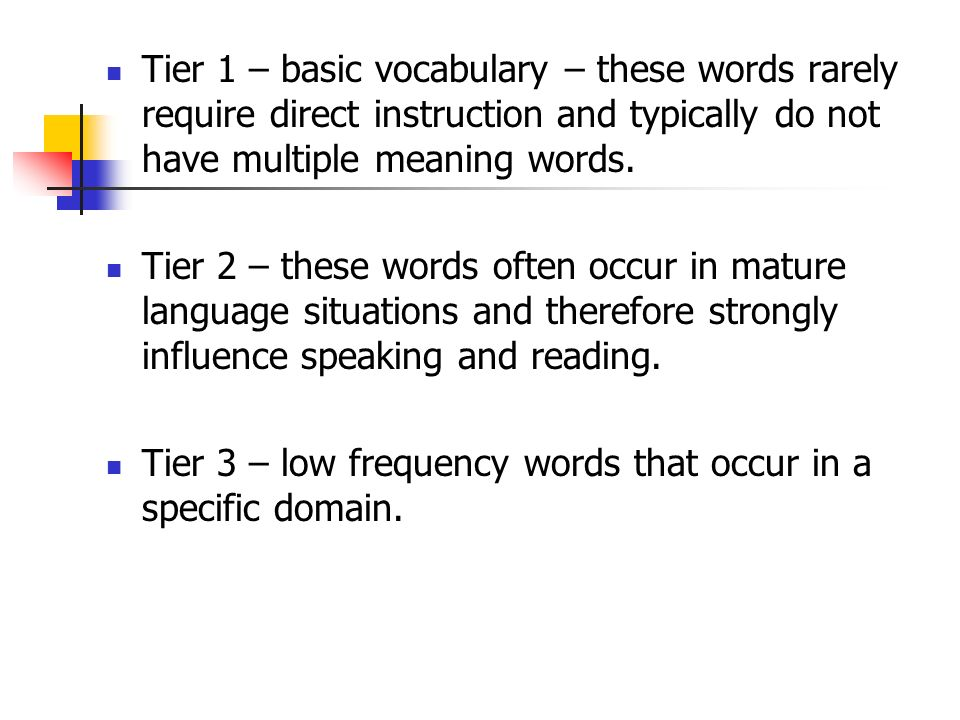 Tier 1 – basic vocabulary – these words rarely require direct instruction and typically do not have multiple meaning words. Tier 2 – these words often