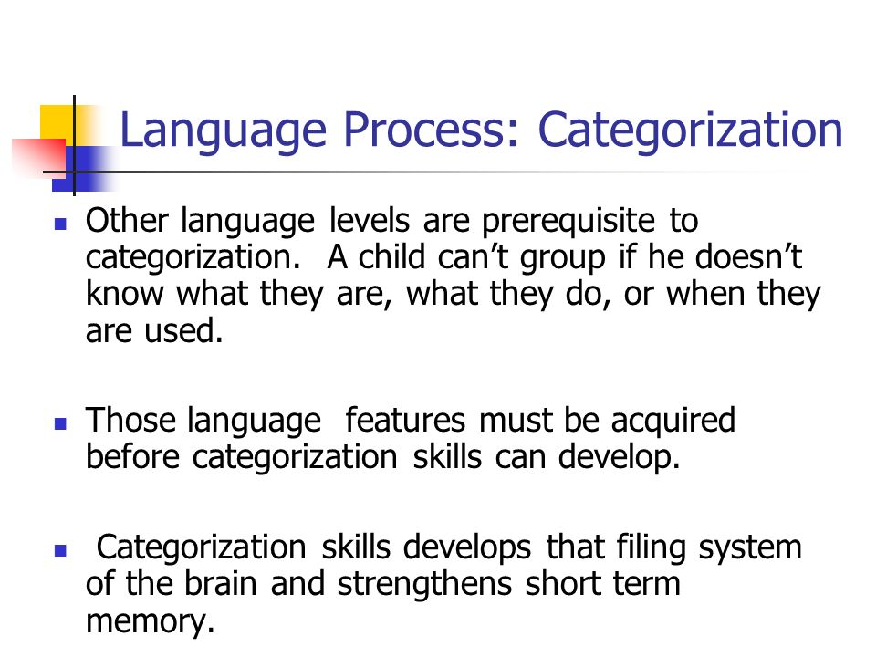Language Process: Categorization Other language levels are prerequisite to categorization. A child cant group if he doesnt know what they are, what th