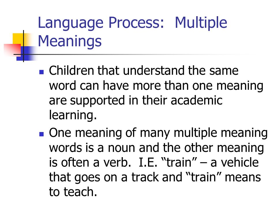 Language Process: Multiple Meanings Children that understand the same word can have more than one meaning are supported in their academic learning. On