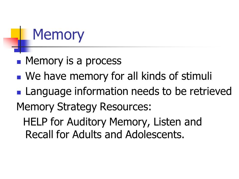 Memory Memory is a process We have memory for all kinds of stimuli Language information needs to be retrieved Memory Strategy Resources: HELP for Audi