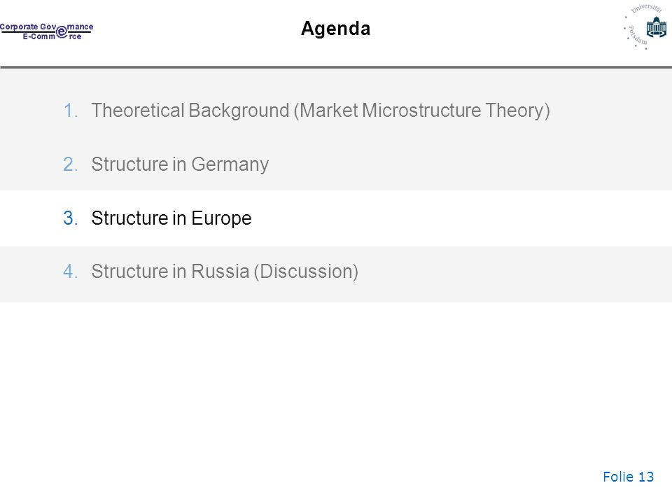 Folie 13 Agenda 1.Theoretical Background (Market Microstructure Theory) 2.Structure in Germany 3.Structure in Europe 4.Structure in Russia (Discussion)