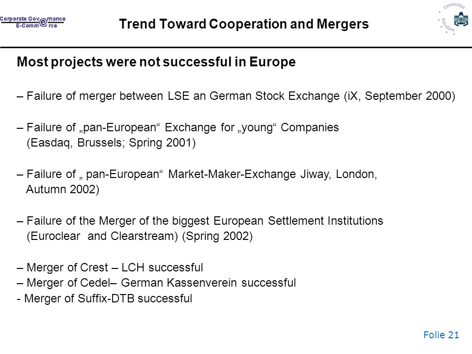 Folie 21 Most projects were not successful in Europe – Failure of merger between LSE an German Stock Exchange (iX, September 2000) – Failure of pan-European Exchange for young Companies (Easdaq, Brussels; Spring 2001) – Failure of pan-European Market-Maker-Exchange Jiway, London, Autumn 2002) – Failure of the Merger of the biggest European Settlement Institutions (Euroclear and Clearstream) (Spring 2002) – Merger of Crest – LCH successful – Merger of Cedel– German Kassenverein successful - Merger of Suffix-DTB successful Trend Toward Cooperation and Mergers