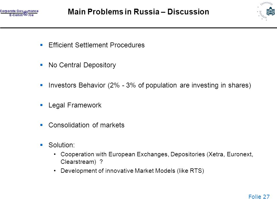 Folie 27 Main Problems in Russia – Discussion Efficient Settlement Procedures No Central Depository Investors Behavior (2% - 3% of population are investing in shares) Legal Framework Consolidation of markets Solution: Cooperation with European Exchanges, Depositories (Xetra, Euronext, Clearstream) .