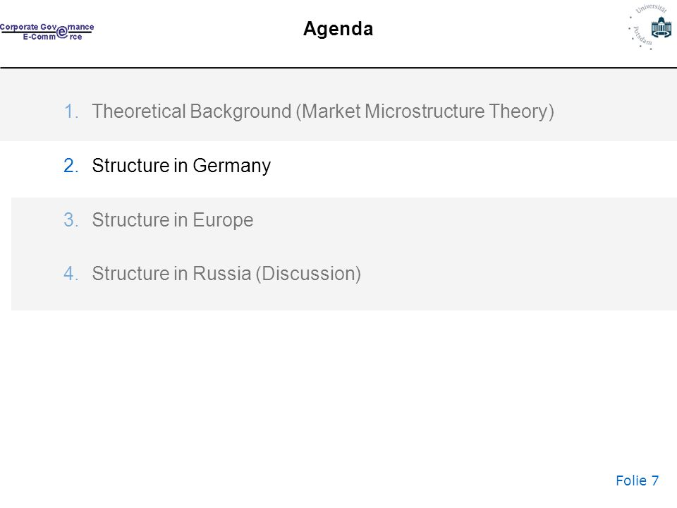 Folie 7 Agenda 1.Theoretical Background (Market Microstructure Theory) 2.Structure in Germany 3.Structure in Europe 4.Structure in Russia (Discussion)