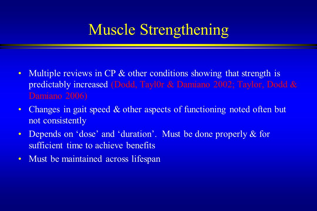 Muscle Strengthening Multiple reviews in CP & other conditions showing that strength is predictably increased (Dodd, Tayl0r & Damiano 2002; Taylor, Do