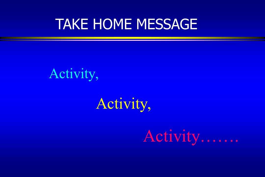 Activity, Activity……. TAKE HOME MESSAGE