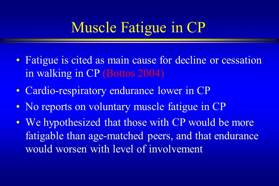 Muscle Fatigue in CP Fatigue is cited as main cause for decline or cessation in walking in CP (Bottos 2004) Cardio-respiratory endurance lower in CP N