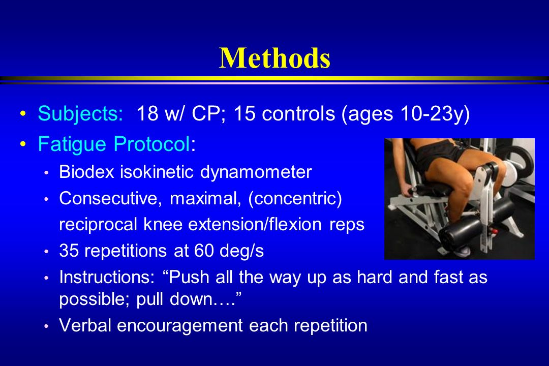Methods Subjects: 18 w/ CP; 15 controls (ages 10-23y) Fatigue Protocol: Biodex isokinetic dynamometer Consecutive, maximal, (concentric) reciprocal kn