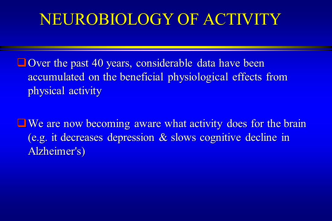 NEUROBIOLOGY OF ACTIVITY Over the past 40 years, considerable data have been accumulated on the beneficial physiological effects from physical activit