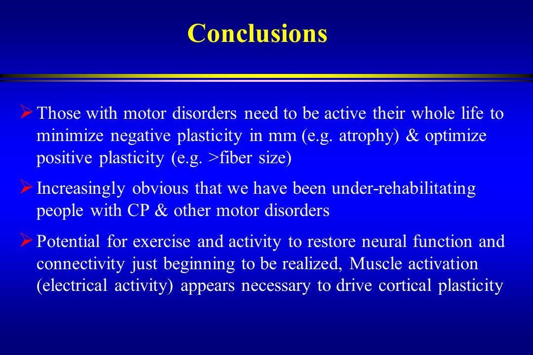 Conclusions Those with motor disorders need to be active their whole life to minimize negative plasticity in mm (e.g. atrophy) & optimize positive pla
