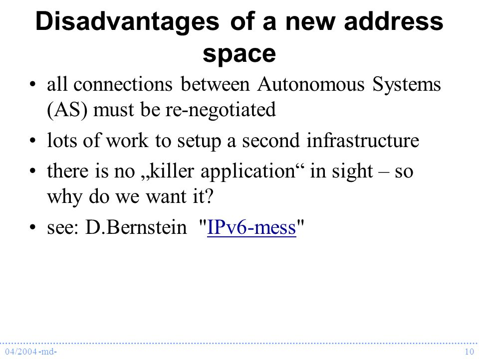 04/2004 -md-10 Disadvantages of a new address space all connections between Autonomous Systems (AS) must be re-negotiated lots of work to setup a second infrastructure there is no killer application in sight – so why do we want it.