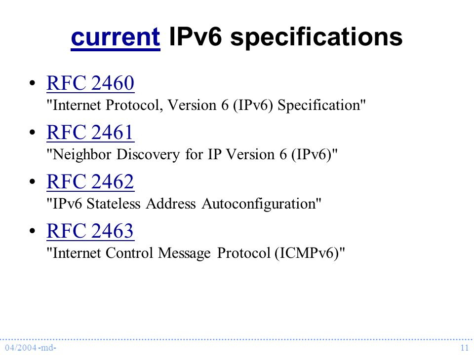 04/2004 -md-11 currentcurrent IPv6 specifications RFC 2460 Internet Protocol, Version 6 (IPv6) Specification RFC 2460 RFC 2461 Neighbor Discovery for IP Version 6 (IPv6) RFC 2461 RFC 2462 IPv6 Stateless Address Autoconfiguration RFC 2462 RFC 2463 Internet Control Message Protocol (ICMPv6) RFC 2463