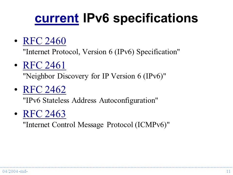 04/2004 -md-11 currentcurrent IPv6 specifications RFC 2460 Internet Protocol, Version 6 (IPv6) Specification RFC 2460 RFC 2461 Neighbor Discovery for IP Version 6 (IPv6) RFC 2461 RFC 2462 IPv6 Stateless Address Autoconfiguration RFC 2462 RFC 2463 Internet Control Message Protocol (ICMPv6) RFC 2463