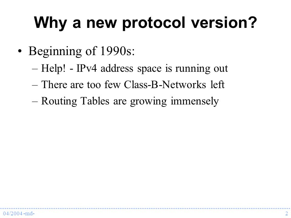 04/2004 -md-2 Why a new protocol version. Beginning of 1990s: –Help.