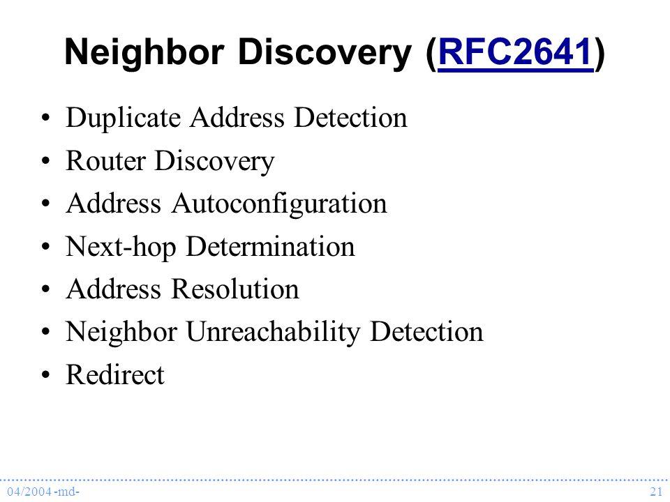 04/2004 -md-21 Neighbor Discovery (RFC2641)RFC2641 Duplicate Address Detection Router Discovery Address Autoconfiguration Next-hop Determination Address Resolution Neighbor Unreachability Detection Redirect