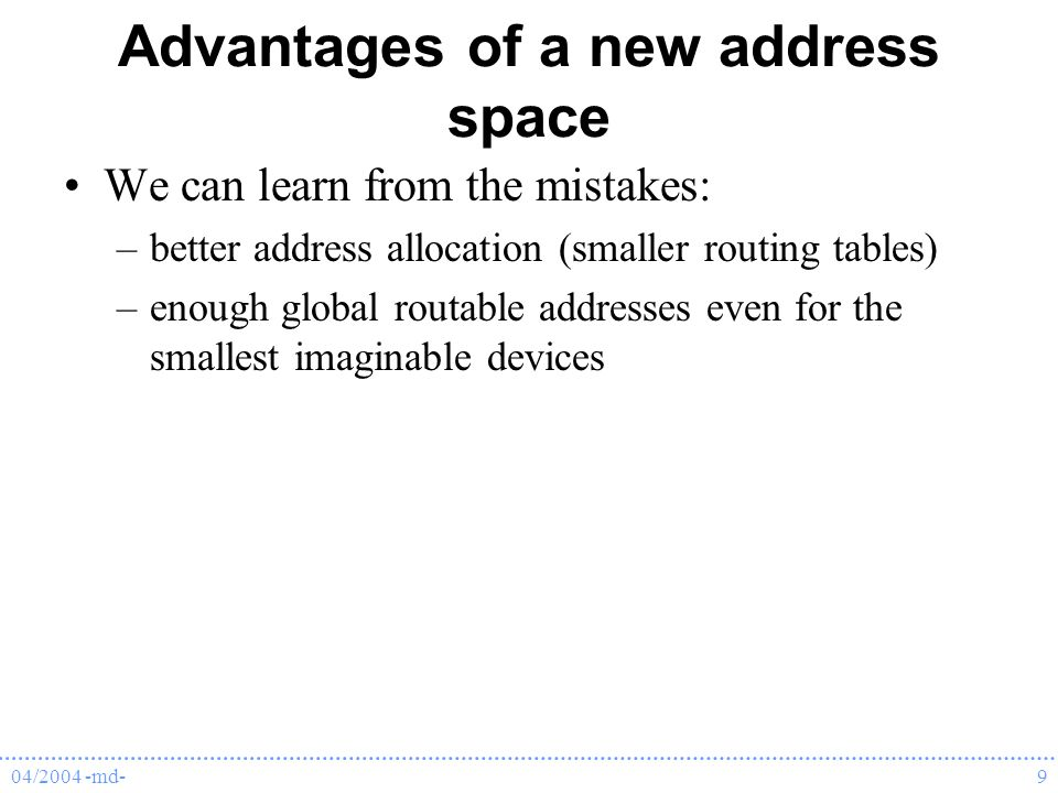 04/2004 -md-9 Advantages of a new address space We can learn from the mistakes: –better address allocation (smaller routing tables) –enough global routable addresses even for the smallest imaginable devices