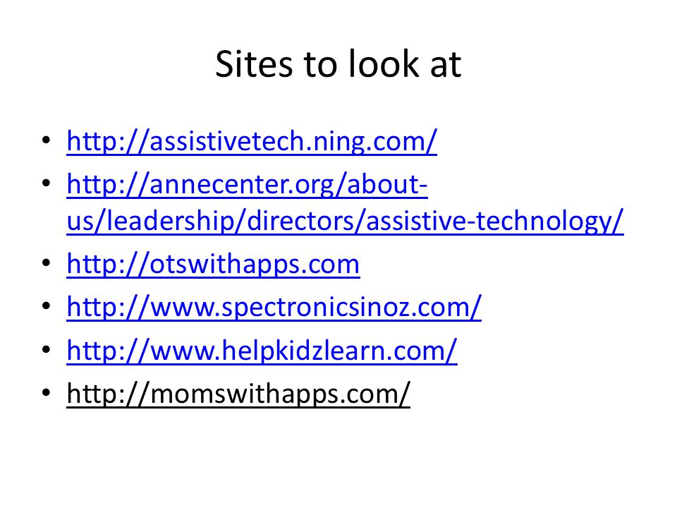 Sites to look at http://assistivetech.ning.com/ http://annecenter.org/about- us/leadership/directors/assistive-technology/ http://annecenter.org/about- us/leadership/directors/assistive-technology/ http://otswithapps.com http://www.spectronicsinoz.com/ http://www.helpkidzlearn.com/ http://momswithapps.com/